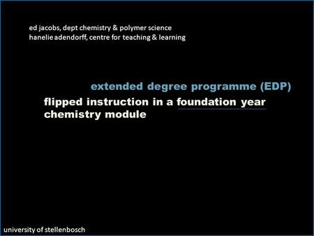 Ed jacobs, dept chemistry & polymer science hanelie adendorff, centre for teaching & learning flipped instruction in a foundation year chemistry module.