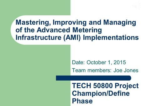 Mastering, Improving and Managing of the Advanced Metering Infrastructure (AMI) Implementations Date: October 1, 2015 Team members: Joe Jones TECH 50800.