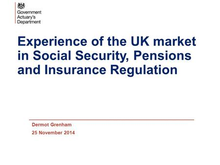 Experience of the UK market in Social Security, Pensions and Insurance Regulation Dermot Grenham 25 November 2014.