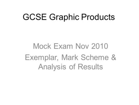 GCSE Graphic Products Mock Exam Nov 2010 Exemplar, Mark Scheme & Analysis of Results.