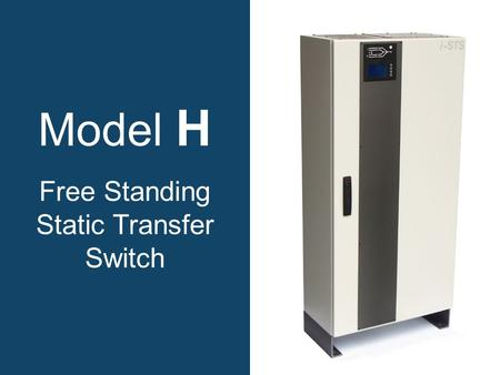 Model H Free Standing Static Transfer Switch. Why choose a model H static transfer switch? Increases power availability. True solid state. Rugged, reliable.