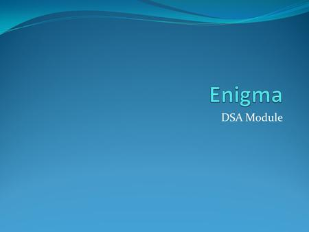 DSA Module. Outline What is Enigma Our Mission and Objectives Why Enigma Current model of operation Scaling up operation Future model of operation Benefits.