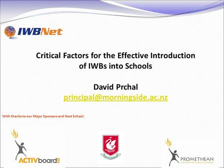 Critical Factors for the Effective Introduction of IWBs into Schools David Prchal With thanks to our Major Sponsors and Host.