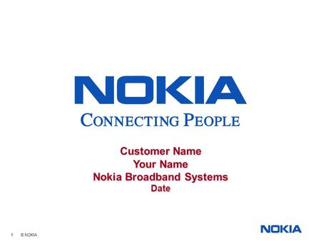 1 © NOKIA Customer Name Your Name Nokia Broadband Systems Date Customer Name Your Name Nokia Broadband Systems Date.
