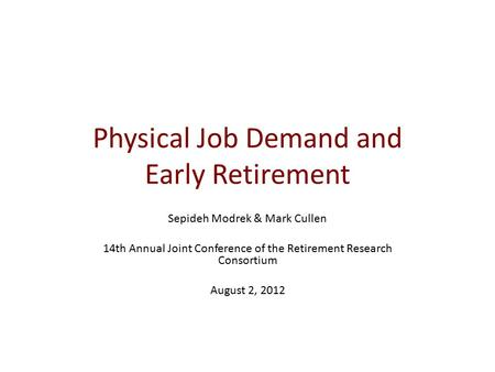 Physical Job Demand and Early Retirement Sepideh Modrek & Mark Cullen 14th Annual Joint Conference of the Retirement Research Consortium August 2, 2012.