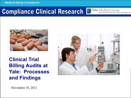 Medical Billing Compliance Clinical Trial Billing Audits at Yale: Processes and Findings November 10, 2011.