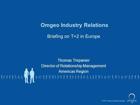A DTCCThomson Reuters Company Omgeo Industry Relations Briefing on T+2 in Europe Thomas Trepanier Director of Relationship Management Americas Region.