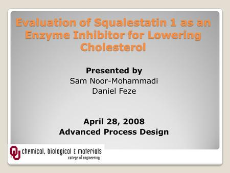 Evaluation of Squalestatin 1 as an Enzyme Inhibitor for Lowering Cholesterol Presented by Sam Noor-Mohammadi Daniel Feze April 28, 2008 Advanced Process.