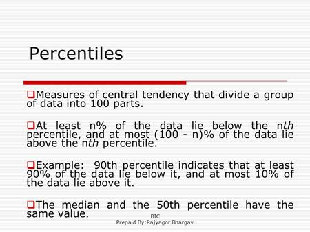 Percentiles  Measures of central tendency that divide a group of data into 100 parts.  At least n% of the data lie below the nth percentile, and at most.