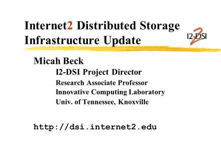 Internet2 Distributed Storage Infrastructure Update Micah Beck I2-DSI Project Director Research Associate Professor Innovative Computing Laboratory Univ.