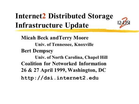 Internet2 Distributed Storage Infrastructure Update Micah Beck andTerry Moore Univ. of Tennessee, Knoxville Bert Dempsey Univ. of North Carolina, Chapel.