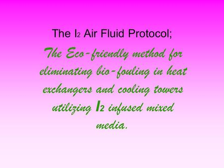 The I 2 Air Fluid Protocol; The Eco-friendly method for eliminating bio-fouling in heat exchangers and cooling towers utilizing I 2 infused mixed media.