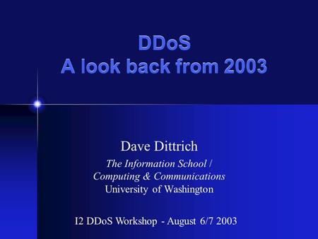 DDoS A look back from 2003 Dave Dittrich The Information School / Computing & Communications University of Washington I2 DDoS Workshop - August 6/7 2003.