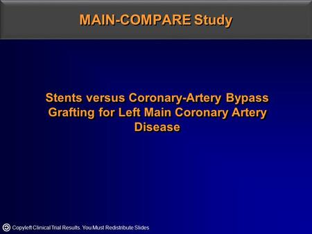 Copyleft Clinical Trial Results. You Must Redistribute Slides MAIN-COMPARE Study Stents versus Coronary-Artery Bypass Grafting for Left Main Coronary Artery.