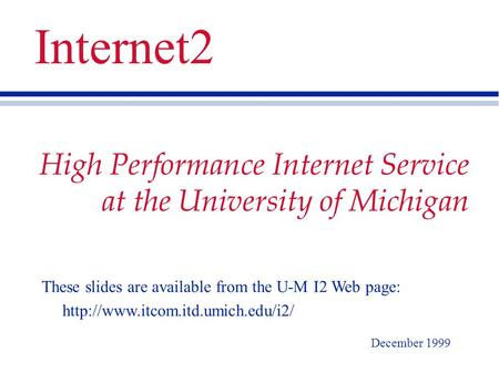 High Performance Internet Service at the University of Michigan December 1999 Internet2 These slides are available from the U-M I2 Web page: