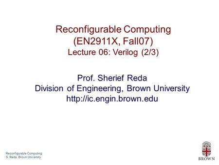 Reconfigurable Computing S. Reda, Brown University Reconfigurable Computing (EN2911X, Fall07) Lecture 06: Verilog (2/3) Prof. Sherief Reda Division of.