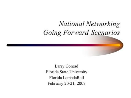 National Networking Going Forward Scenarios Larry Conrad Florida State University Florida LambdaRail February 20-21, 2007.