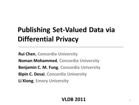 Publishing Set-Valued Data via Differential Privacy Rui Chen, Concordia University Noman Mohammed, Concordia University Benjamin C. M. Fung, Concordia.