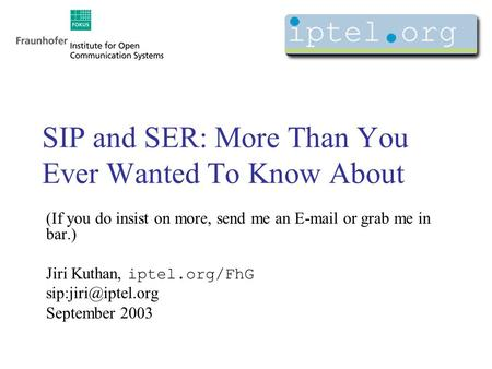 SIP and SER: More Than You Ever Wanted To Know About (If you do insist on more, send me an or grab me in bar.) Jiri Kuthan, iptel.org/FhG