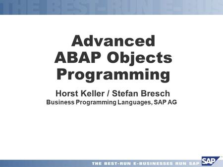 Advanced ABAP Objects Programming Horst Keller / Stefan Bresch Business Programming Languages, SAP AG.
