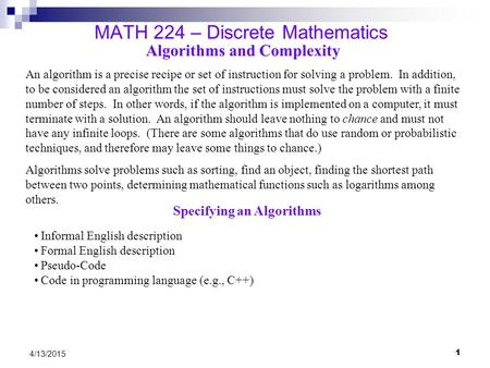 1 4/13/2015 MATH 224 – Discrete Mathematics Algorithms and Complexity An algorithm is a precise recipe or set of instruction for solving a problem. In.