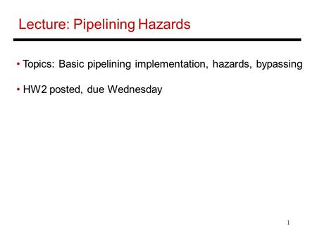 1 Lecture: Pipelining Hazards Topics: Basic pipelining implementation, hazards, bypassing HW2 posted, due Wednesday.