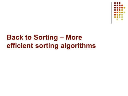 Back to Sorting – More efficient sorting algorithms.