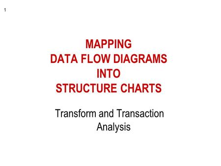 1 MAPPING DATA FLOW DIAGRAMS INTO STRUCTURE CHARTS Transform and Transaction Analysis.