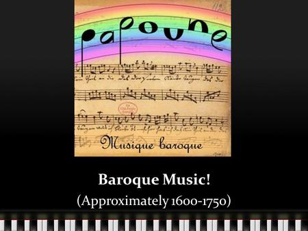 Baroque Music! (Approximately 1600-1750).