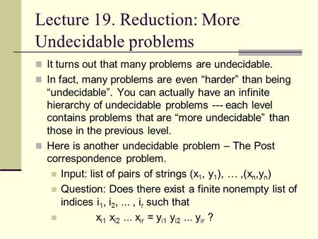 "Lecture 19. Reduction: More Undecidable problems It turns out that many problems are undecidable. In fact, many problems are even ""harder"" than being ""undecidable""."