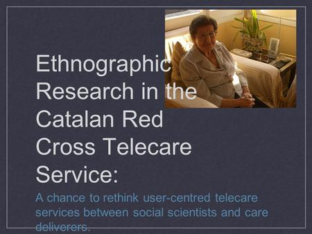Ethnographic Research in the Catalan Red Cross Telecare Service: A chance to rethink user-centred telecare services between social scientists and care.