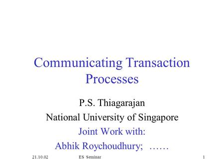 21.10.02ES Seminar1 Communicating Transaction Processes P.S. Thiagarajan National University of Singapore Joint Work with: Abhik Roychoudhury; ……