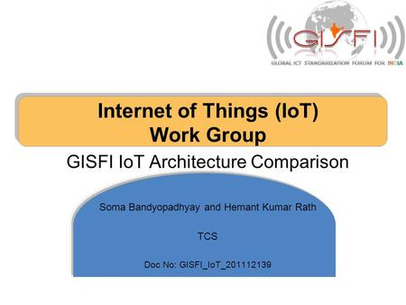 Internet of Things (IoT) Work Group GISFI IoT Architecture Comparison Soma Bandyopadhyay and Hemant Kumar Rath TCS Doc No: GISFI_IoT_201112139.
