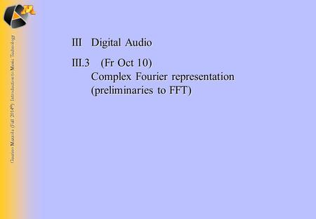 Guerino Mazzola (Fall 2014 © ): Introduction to Music Technology IIIDigital Audio III.3 (Fr Oct 10) Complex Fourier representation (preliminaries to FFT)