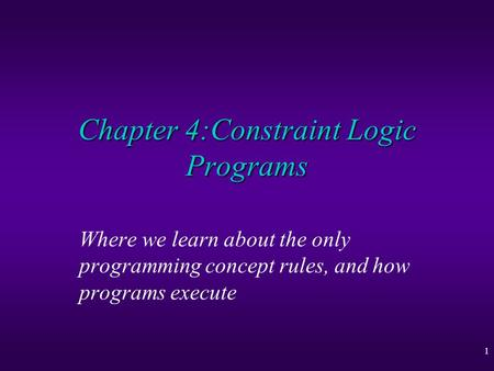1 Chapter 4:Constraint Logic Programs Where we learn about the only programming concept rules, and how programs execute.