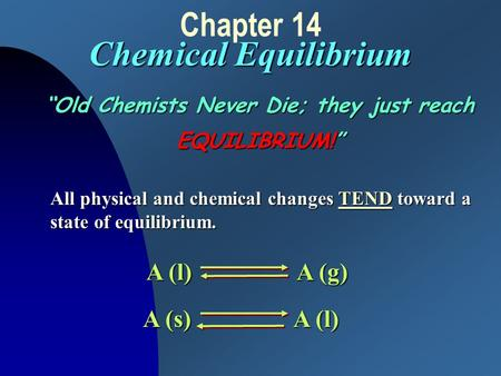 "Chemical Equilibrium Chapter 14 Chemical Equilibrium ""Old Chemists Never Die; they just reach EQUILIBRIUM!"" All physical and chemical changes TEND toward."