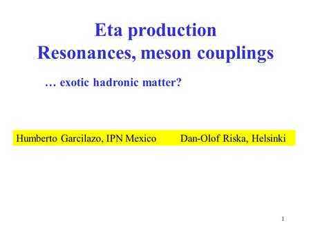 1 Eta production Resonances, meson couplings Humberto Garcilazo, IPN Mexico Dan-Olof Riska, Helsinki … exotic hadronic matter?