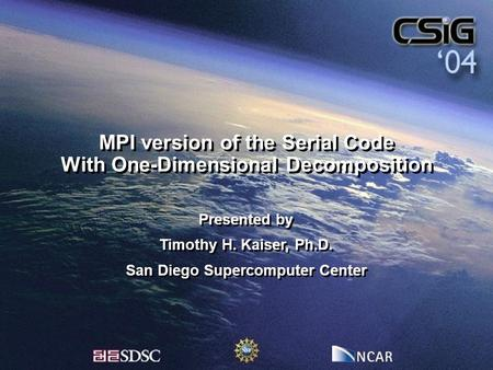 MPI version of the Serial Code With One-Dimensional Decomposition Presented by Timothy H. Kaiser, Ph.D. San Diego Supercomputer Center Presented by Timothy.