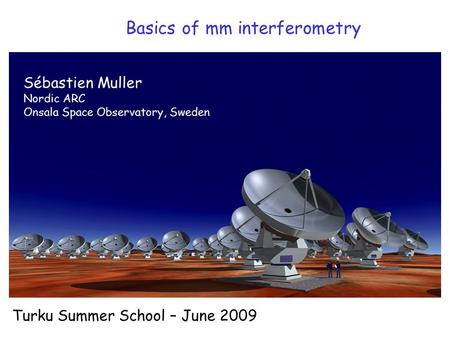 Basics of mm interferometry Turku Summer School – June 2009 Sébastien Muller Nordic ARC Onsala Space Observatory, Sweden.