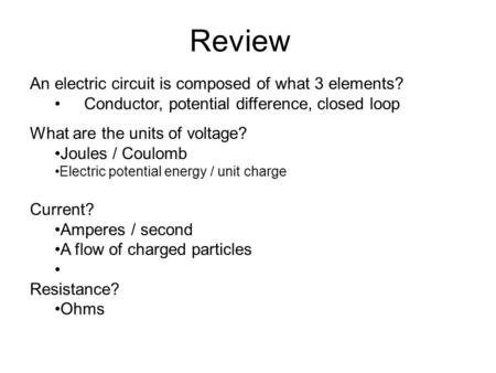 Review An electric circuit is composed of what 3 elements? Conductor, potential difference, closed loop What are the units of voltage? Joules / Coulomb.