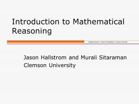 Computer Science School of Computing Clemson University Introduction to Mathematical Reasoning Jason Hallstrom and Murali Sitaraman Clemson University.