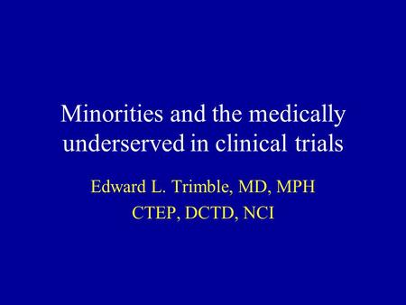 Minorities and the medically underserved in clinical trials Edward L. Trimble, MD, MPH CTEP, DCTD, NCI.