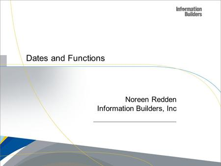 Copyright 2007, Information Builders. Slide 1 Dates and Functions Noreen Redden Information Builders, Inc.