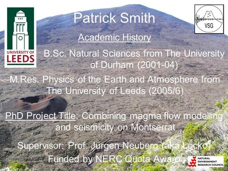 Patrick Smith Academic History PhD Project Title: Combining magma flow modelling and seismicity on Montserrat Supervisor: Prof. Jürgen Neuberg (aka Locko)