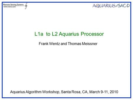 L1a to L2 Aquarius Processor Frank Wentz and Thomas Meissner Aquarius Algorithm Workshop, Santa Rosa, CA, March 9-11, 2010.