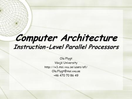 Computer Architecture Computer Architecture Instruction-Level Parallel Processors Ola Flygt Växjö University