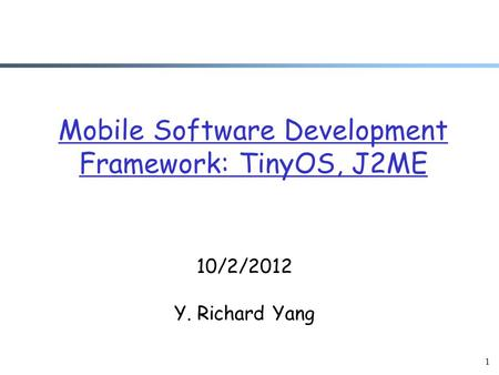 1 Mobile Software Development Framework: TinyOS, J2ME 10/2/2012 Y. Richard Yang.