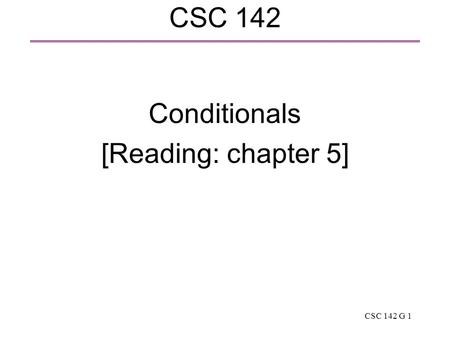 CSC 142 G 1 CSC 142 Conditionals [Reading: chapter 5]