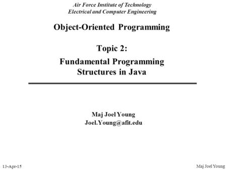 13-Apr-15 Air Force Institute of Technology Electrical and Computer Engineering Object-Oriented Programming Topic 2: Fundamental Programming Structures.