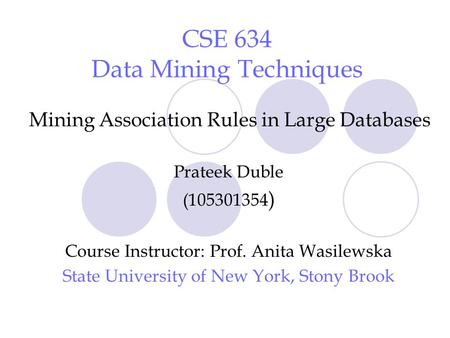 CSE 634 Data Mining Techniques Mining Association Rules in Large Databases Prateek Duble (105301354 ) Course Instructor: Prof. Anita Wasilewska State University.